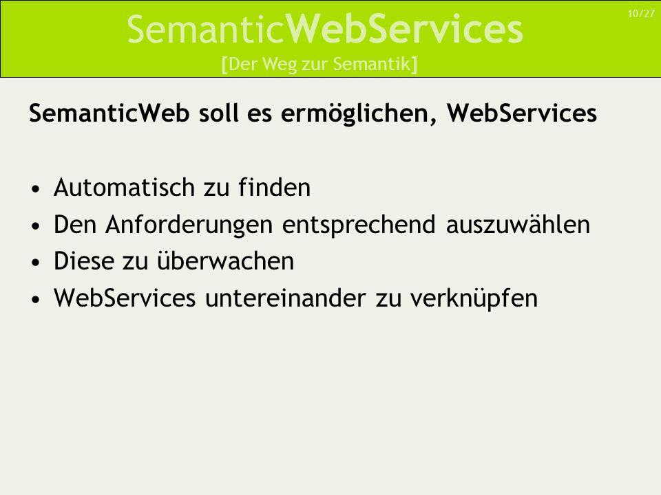 Semantic WebServices SemanticWeb soll es ermöglichen, WebServices Automatisch zu finden Den Anforderungen entsprechend auszuwählen Diese zu überwachen WebServices untereinander zu verknüpfen 10/27 [Der Weg zur Semantik]