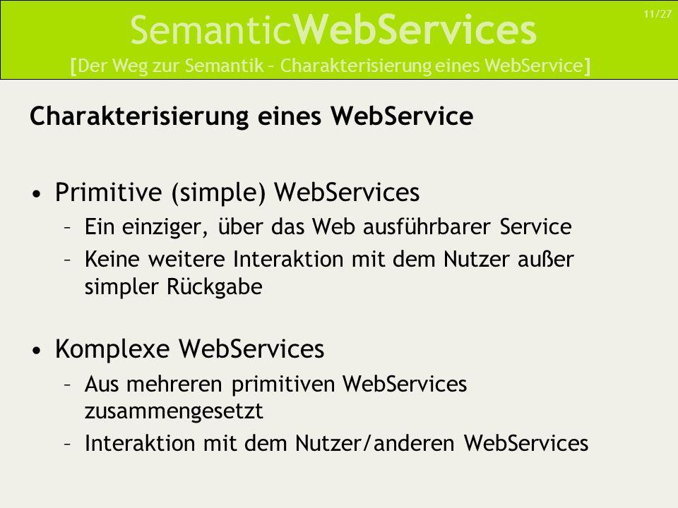 Semantic WebServices Charakterisierung eines WebService Primitive (simple) WebServices –Ein einziger, über das Web ausführbarer Service –Keine weitere Interaktion mit dem Nutzer außer simpler Rückgabe Komplexe WebServices –Aus mehreren primitiven WebServices zusammengesetzt –Interaktion mit dem Nutzer/anderen WebServices [Der Weg zur Semantik – Charakterisierung eines WebService] 11/27