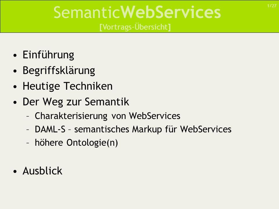 Semantic WebServices Einführung Begriffsklärung Heutige Techniken Der Weg zur Semantik –Charakterisierung von WebServices –DAML-S – semantisches Marku