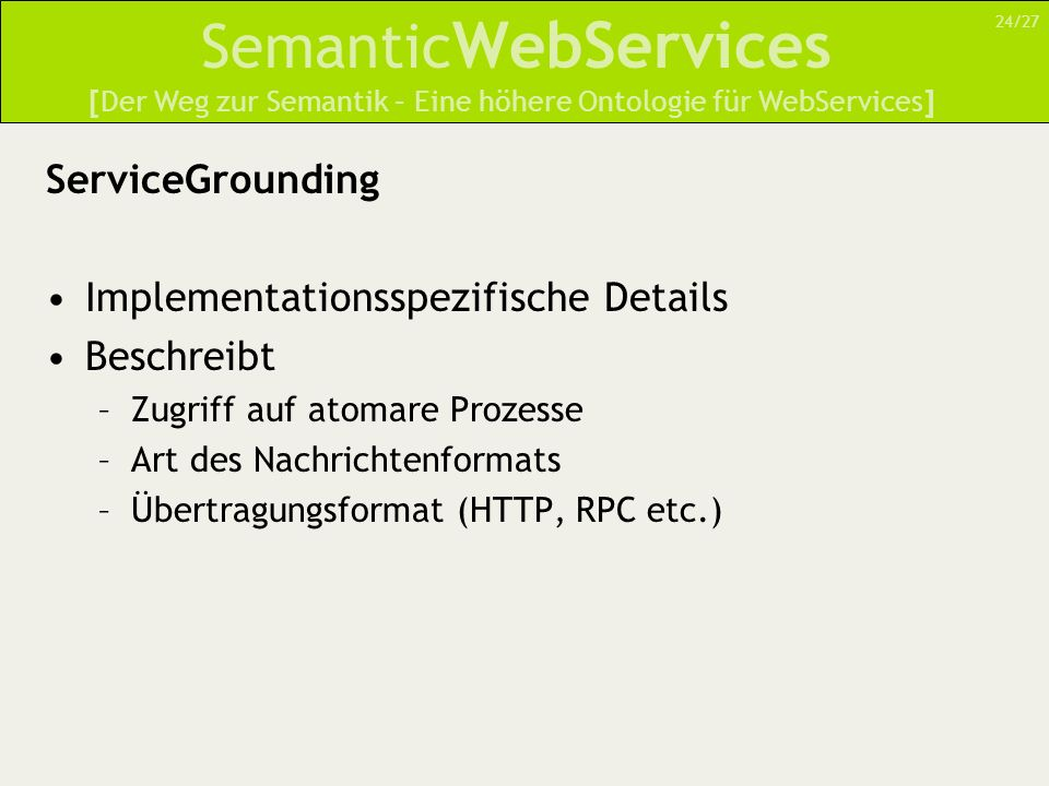 Semantic WebServices ServiceGrounding Implementationsspezifische Details Beschreibt –Zugriff auf atomare Prozesse –Art des Nachrichtenformats –Übertra
