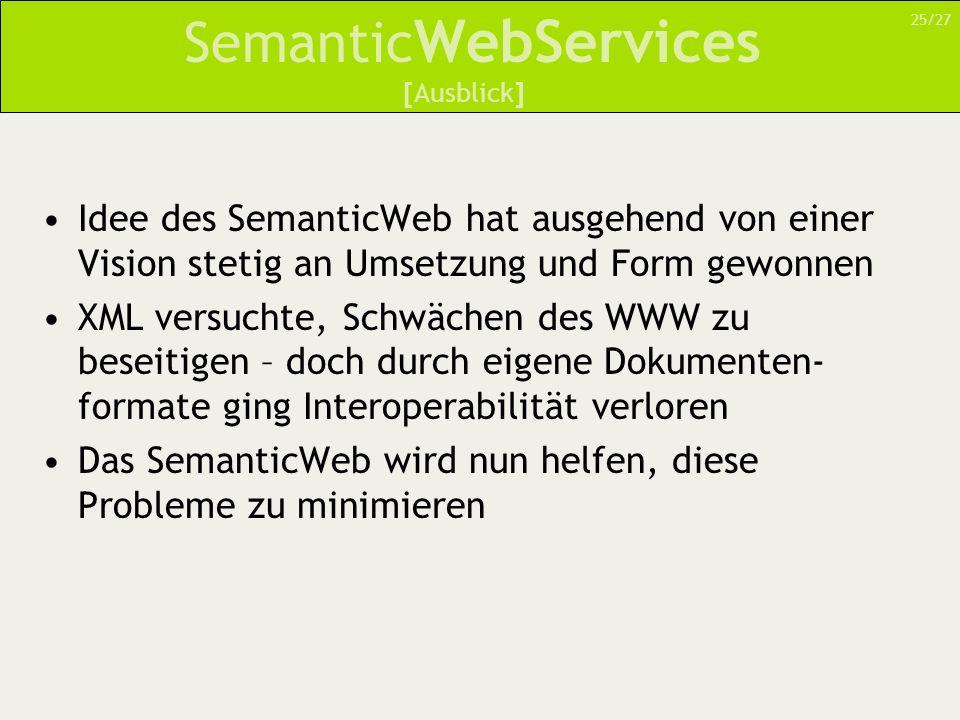 Semantic WebServices Idee des SemanticWeb hat ausgehend von einer Vision stetig an Umsetzung und Form gewonnen XML versuchte, Schwächen des WWW zu bes