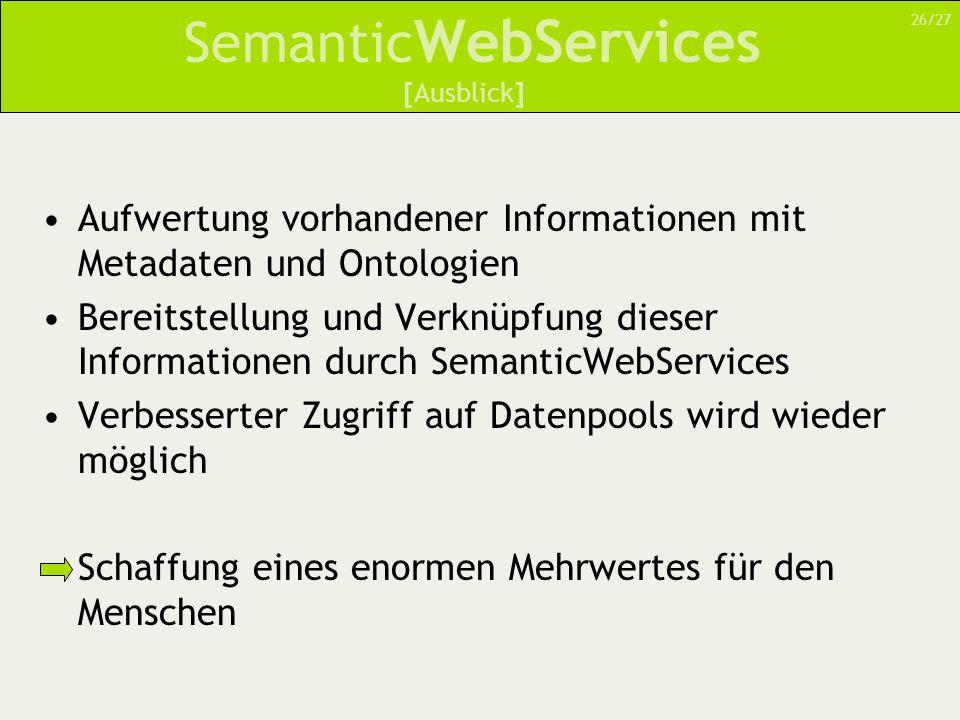 Semantic WebServices Aufwertung vorhandener Informationen mit Metadaten und Ontologien Bereitstellung und Verknüpfung dieser Informationen durch SemanticWebServices Verbesserter Zugriff auf Datenpools wird wieder möglich Schaffung eines enormen Mehrwertes für den Menschen [Ausblick] 26/27