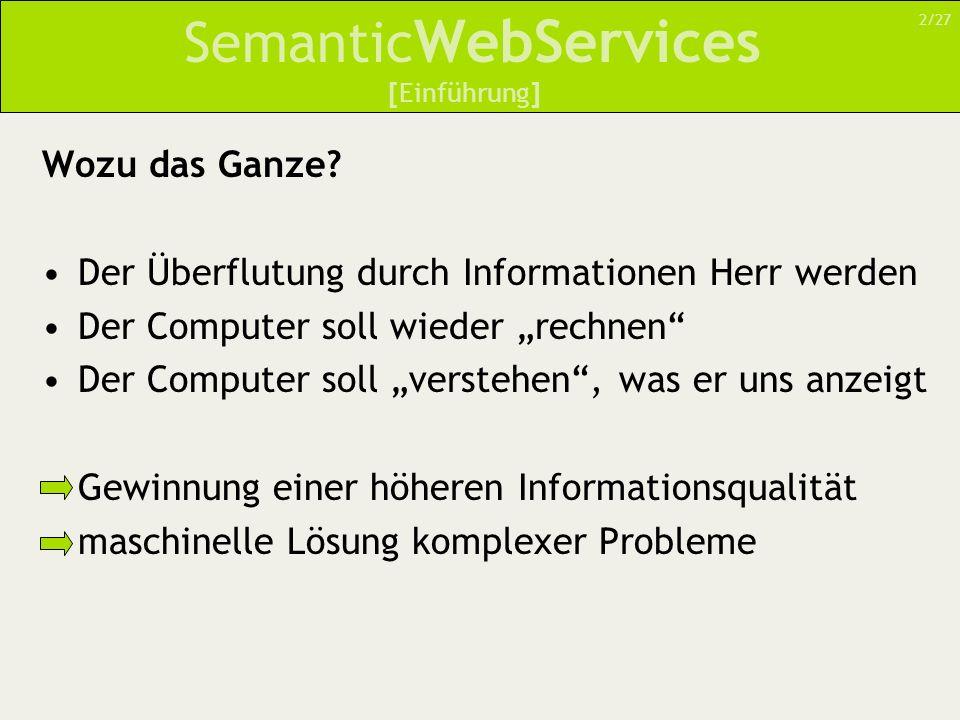 Semantic WebServices DAML-S – DARPA Agent Markup for Services DAML+OIL-Ontologie für WebServices Ziel: –Beschreibung von WebServices in einer computer- interpretierbaren Art und Weise Unterstützt simple und komplexe WebServices [Der Weg zur Semantik – DAML-S] 13/27