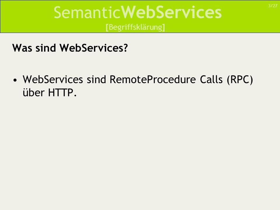 Semantic WebServices ServiceGrounding Implementationsspezifische Details Beschreibt –Zugriff auf atomare Prozesse –Art des Nachrichtenformats –Übertragungsformat (HTTP, RPC etc.) [Der Weg zur Semantik – Eine höhere Ontologie für WebServices] 24/27