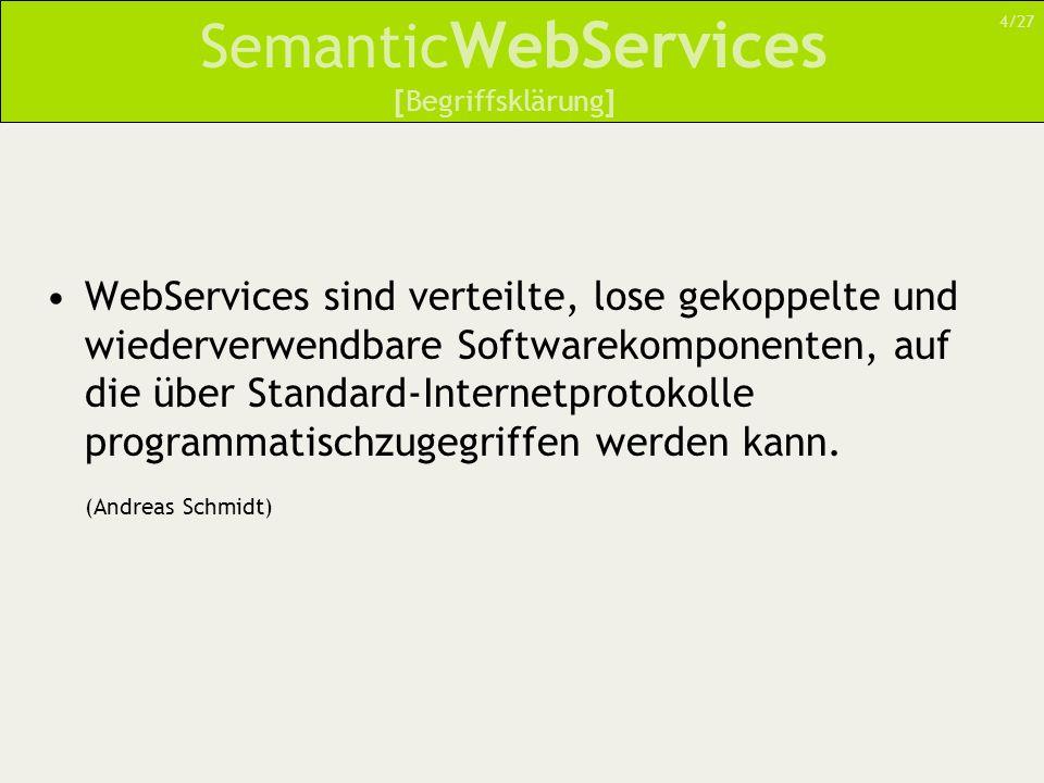 Semantic WebServices Idee des SemanticWeb hat ausgehend von einer Vision stetig an Umsetzung und Form gewonnen XML versuchte, Schwächen des WWW zu beseitigen – doch durch eigene Dokumenten- formate ging Interoperabilität verloren Das SemanticWeb wird nun helfen, diese Probleme zu minimieren [Ausblick] 25/27