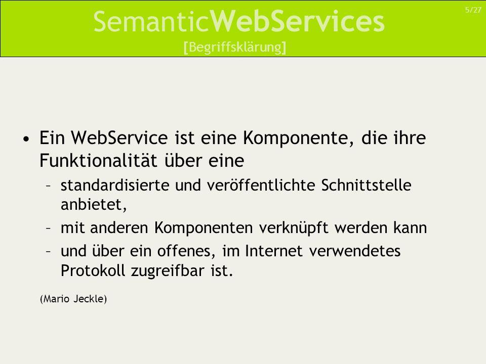 Semantic WebServices Ein WebService ist eine Komponente, die ihre Funktionalität über eine –standardisierte und veröffentlichte Schnittstelle anbietet, –mit anderen Komponenten verknüpft werden kann –und über ein offenes, im Internet verwendetes Protokoll zugreifbar ist.