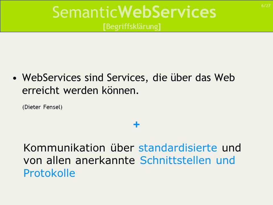 Semantic WebServices WebServices sind Services, die über das Web erreicht werden können. (Dieter Fensel) 6/27 [Begriffsklärung] + Kommunikation über s
