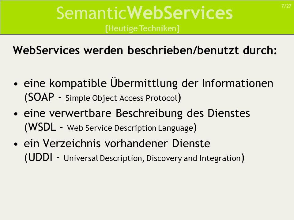 Semantic WebServices WebServices werden beschrieben/benutzt durch: eine kompatible Übermittlung der Informationen (SOAP - Simple Object Access Protocol ) eine verwertbare Beschreibung des Dienstes (WSDL - Web Service Description Language ) ein Verzeichnis vorhandener Dienste (UDDI - Universal Description, Discovery and Integration ) 7/27 [Heutige Techniken]