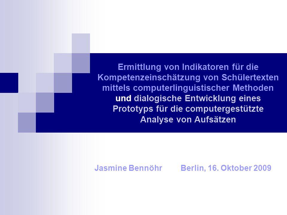 Ermittlung von Indikatoren für die Kompetenzeinschätzung von Schülertexten mittels computerlinguistischer Methoden und dialogische Entwicklung eines Prototyps für die computergestützte Analyse von Aufsätzen Jasmine BennöhrBerlin, 16.