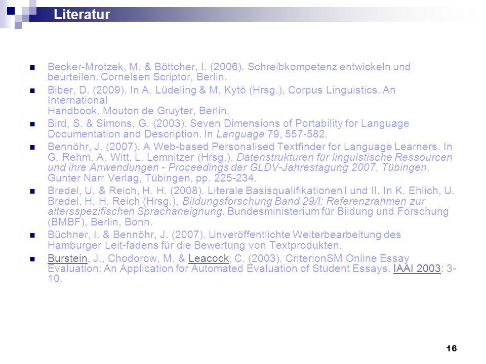 16 Literatur Becker-Mrotzek, M. & Böttcher, I. (2006). Schreibkompetenz entwickeln und beurteilen. Cornelsen Scriptor, Berlin. Biber, D. (2009). In A.
