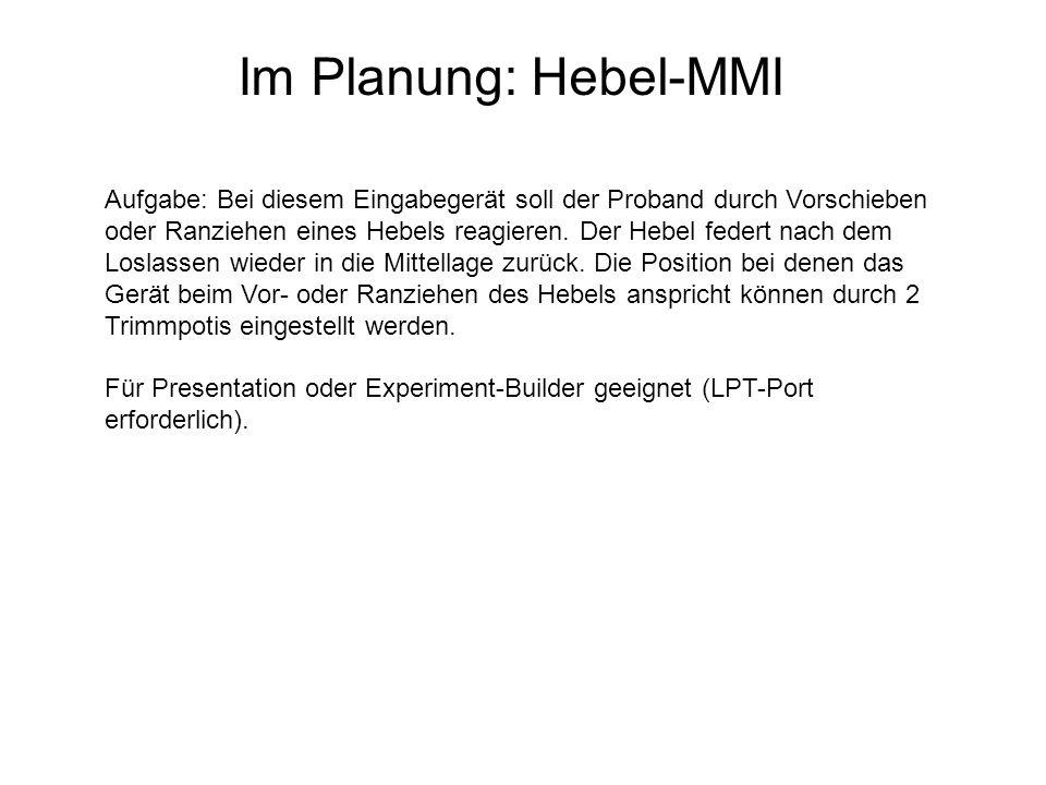 Im Planung: Hebel-MMI Aufgabe: Bei diesem Eingabegerät soll der Proband durch Vorschieben oder Ranziehen eines Hebels reagieren. Der Hebel federt nach
