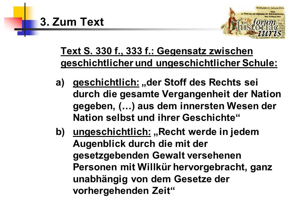 3. Zum Text Text S. 330 f., 333 f.: Gegensatz zwischen geschichtlicher und ungeschichtlicher Schule: a)geschichtlich: der Stoff des Rechts sei durch d