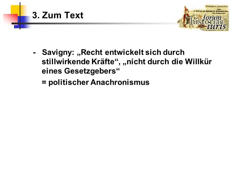 3. Zum Text - Savigny: Recht entwickelt sich durch stillwirkende Kräfte, nicht durch die Willkür eines Gesetzgebers = politischer Anachronismus