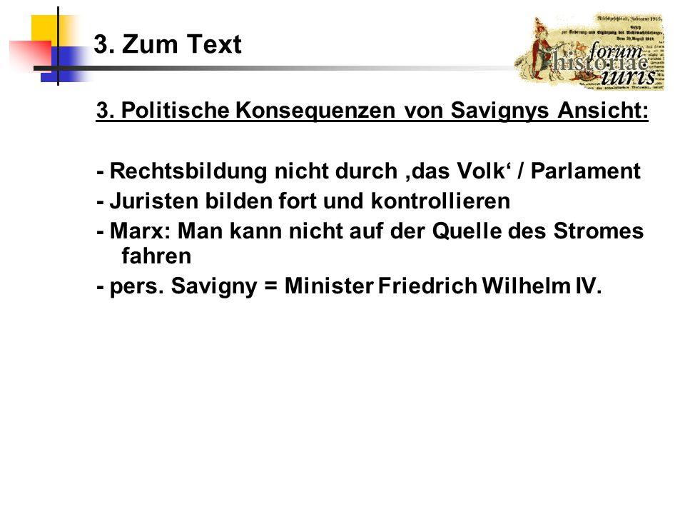 3. Zum Text 3. Politische Konsequenzen von Savignys Ansicht: - Rechtsbildung nicht durch das Volk / Parlament - Juristen bilden fort und kontrollieren
