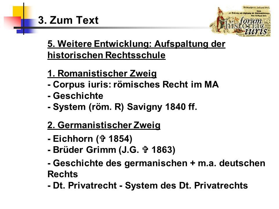3. Zum Text 5. Weitere Entwicklung: Aufspaltung der historischen Rechtsschule 1. Romanistischer Zweig - Corpus iuris: römisches Recht im MA - Geschich
