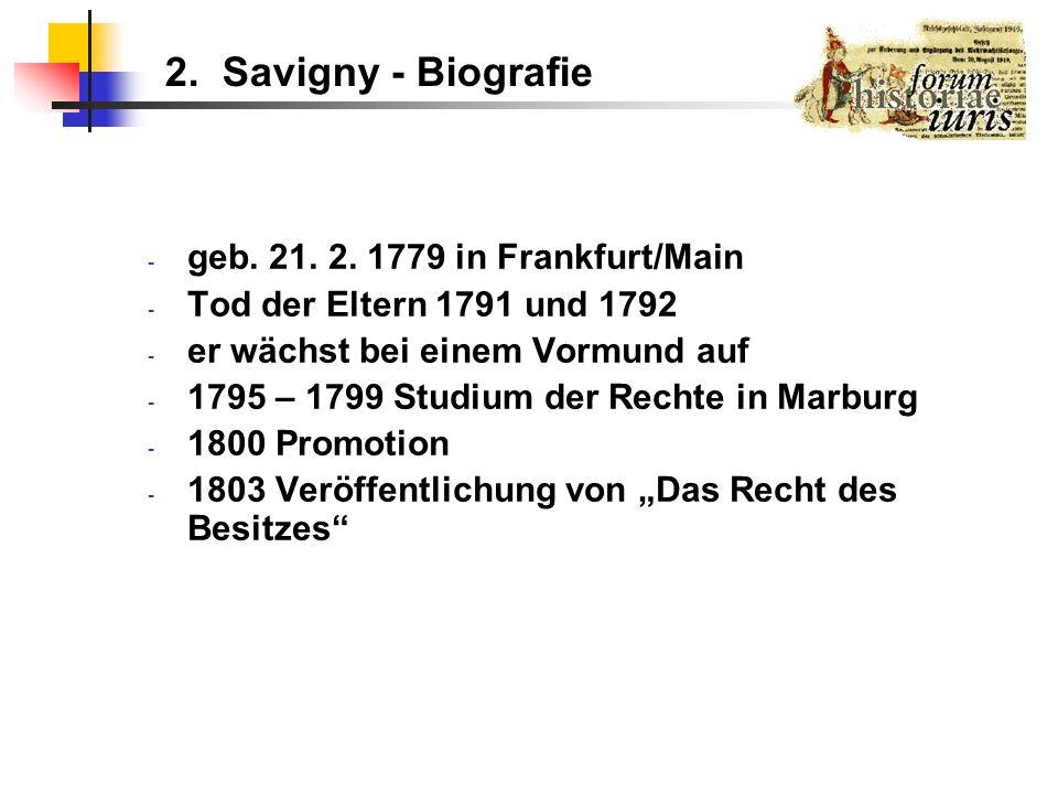 2. Savigny - Biografie - geb. 21. 2. 1779 in Frankfurt/Main - Tod der Eltern 1791 und 1792 - er wächst bei einem Vormund auf - 1795 – 1799 Studium der