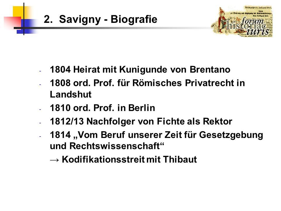 2. Savigny - Biografie - 1804 Heirat mit Kunigunde von Brentano - 1808 ord. Prof. für Römisches Privatrecht in Landshut - 1810 ord. Prof. in Berlin -