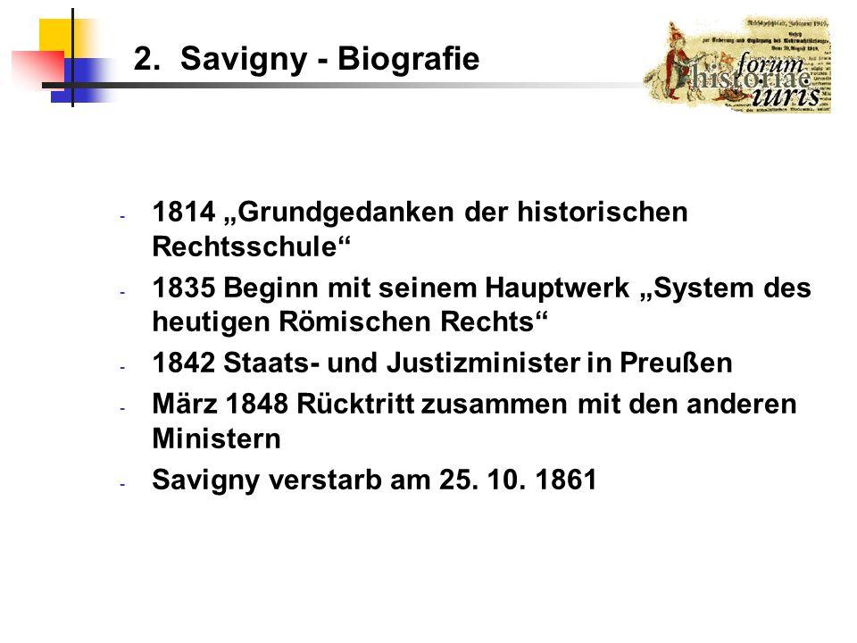 2. Savigny - Biografie - 1814 Grundgedanken der historischen Rechtsschule - 1835 Beginn mit seinem Hauptwerk System des heutigen Römischen Rechts - 18