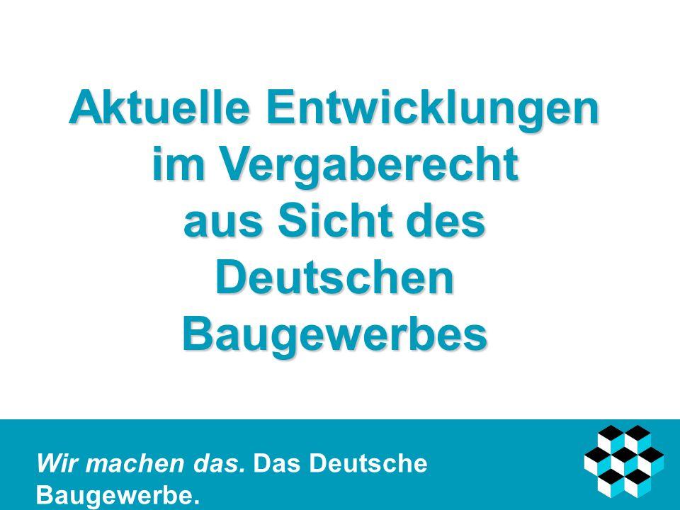 Wir machen das. Das Deutsche Baugewerbe. Aktuelle Entwicklungen im Vergaberecht aus Sicht des Deutschen Baugewerbes