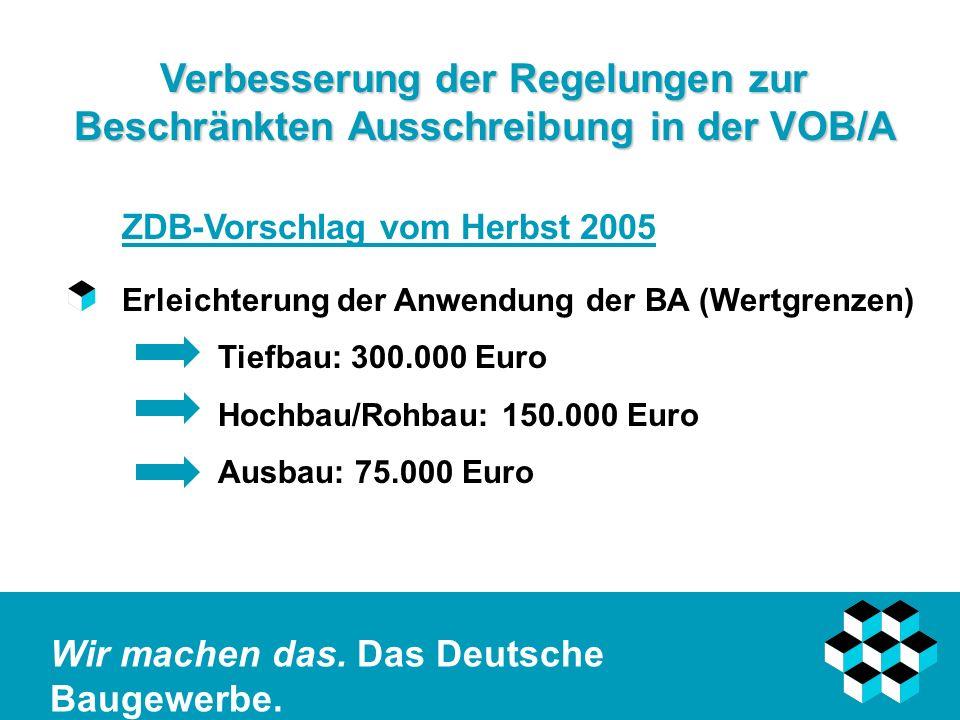 Wir machen das. Das Deutsche Baugewerbe. Verbesserung der Regelungen zur Beschränkten Ausschreibung in der VOB/A ZDB-Vorschlag vom Herbst 2005 Erleich