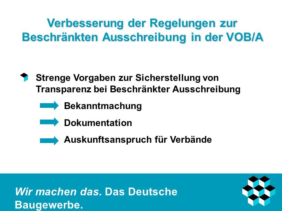 Wir machen das. Das Deutsche Baugewerbe. Verbesserung der Regelungen zur Beschränkten Ausschreibung in der VOB/A Strenge Vorgaben zur Sicherstellung v