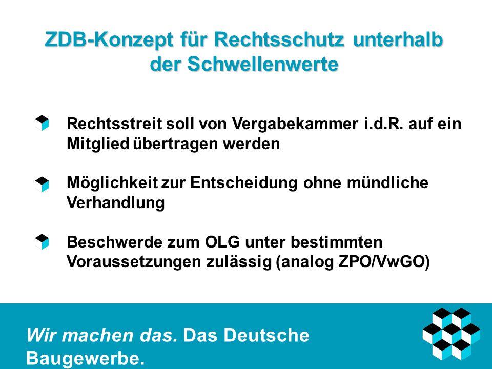 Wir machen das. Das Deutsche Baugewerbe. ZDB-Konzept für Rechtsschutz unterhalb der Schwellenwerte Rechtsstreit soll von Vergabekammer i.d.R. auf ein