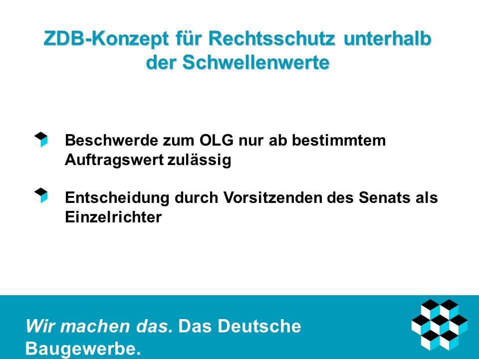 Wir machen das. Das Deutsche Baugewerbe. ZDB-Konzept für Rechtsschutz unterhalb der Schwellenwerte Beschwerde zum OLG nur ab bestimmtem Auftragswert z