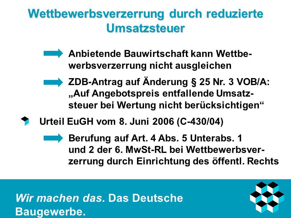 Wir machen das. Das Deutsche Baugewerbe. Wettbewerbsverzerrung durch reduzierte Umsatzsteuer Anbietende Bauwirtschaft kann Wettbe- werbsverzerrung nic