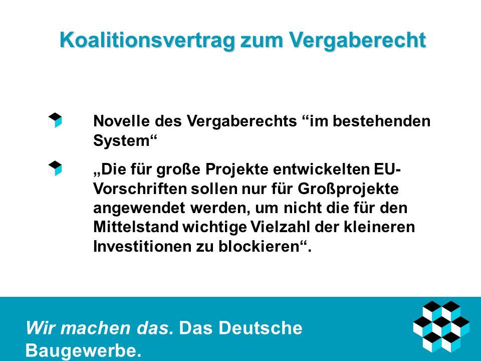 Wir machen das. Das Deutsche Baugewerbe. Koalitionsvertrag zum Vergaberecht Novelle des Vergaberechts im bestehenden System Die für große Projekte ent