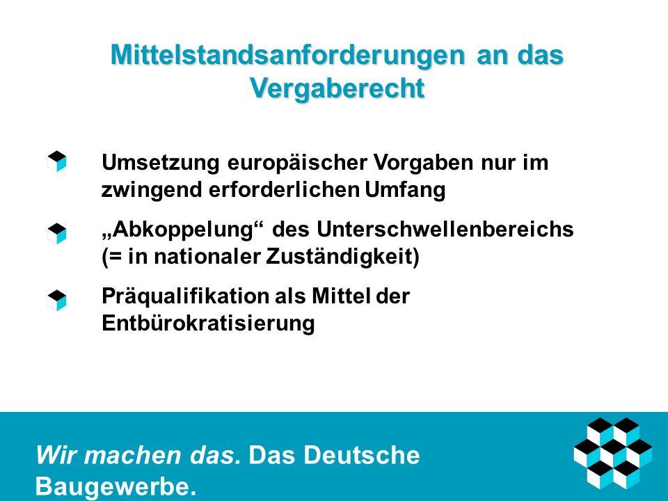 Wir machen das. Das Deutsche Baugewerbe. Mittelstandsanforderungen an das Vergaberecht Umsetzung europäischer Vorgaben nur im zwingend erforderlichen