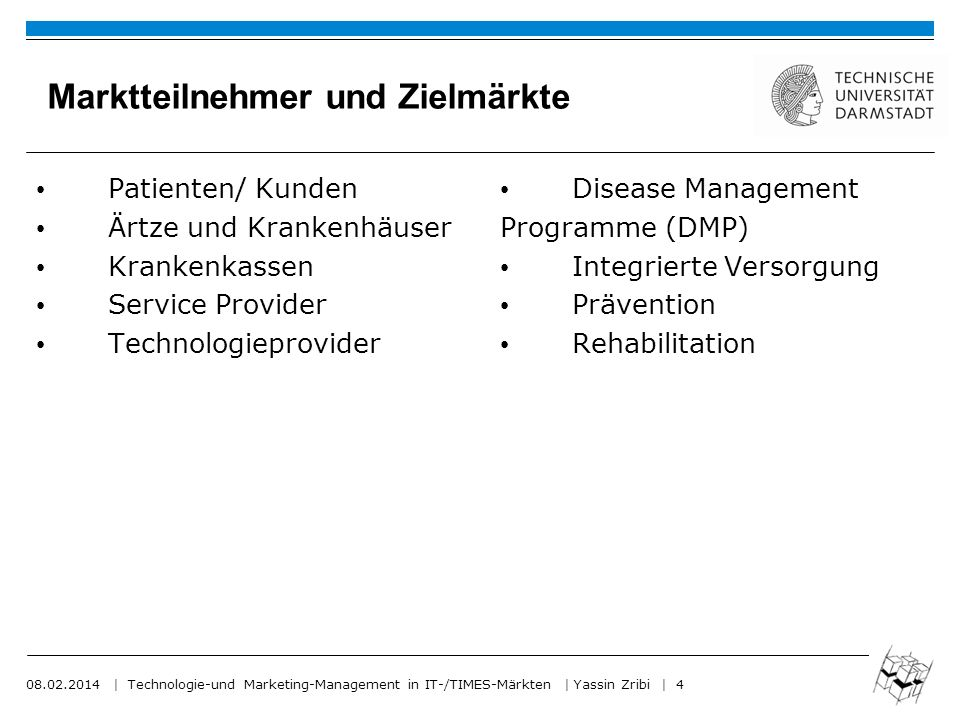 08.02.2014 | Technologie-und Marketing-Management in IT-/TIMES-Märkten | Yassin Zribi | 4 Marktteilnehmer und Zielmärkte Patienten/ Kunden Ärtze und Krankenhäuser Krankenkassen Service Provider Technologieprovider Disease Management Programme (DMP) Integrierte Versorgung Prävention Rehabilitation