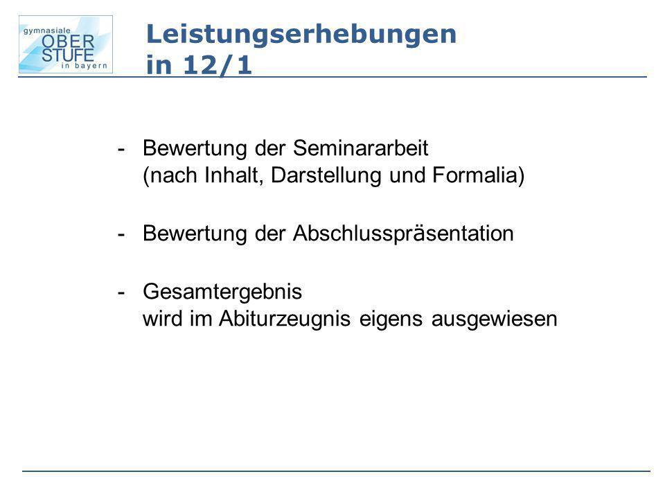 Leistungserhebungen in 12/1 -Bewertung der Seminararbeit (nach Inhalt, Darstellung und Formalia) -Bewertung der Abschlusspr ä sentation -Gesamtergebni