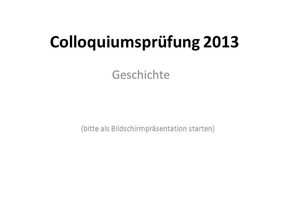 Colloquiumsprüfung 2013 Geschichte (bitte als Bildschirmpräsentation starten)