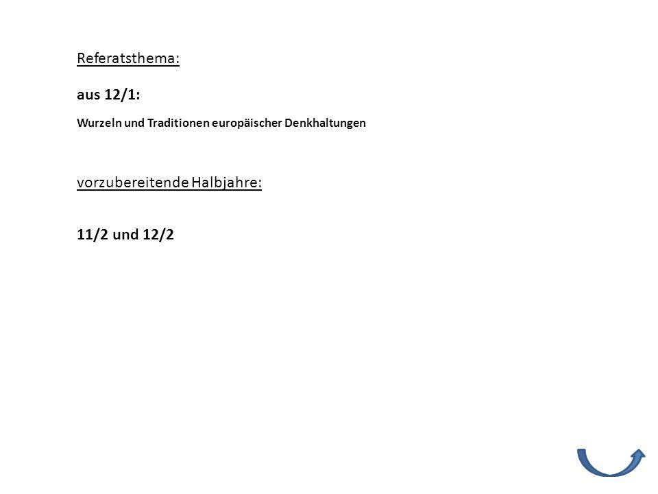 Referatsthema: vorzubereitende Halbjahre: 11/2 und 12/2 Wurzeln und Traditionen europäischer Denkhaltungen aus 12/1: