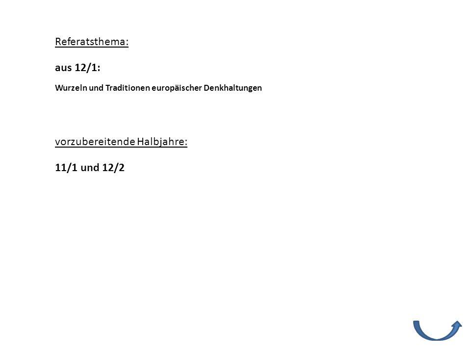 Referatsthema: vorzubereitende Halbjahre: 11/1 und 12/2 Wurzeln und Traditionen europäischer Denkhaltungen aus 12/1: