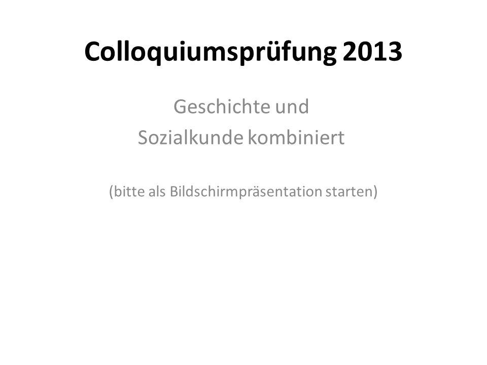 Colloquiumsprüfung 2013 Geschichte und Sozialkunde kombiniert (bitte als Bildschirmpräsentation starten)