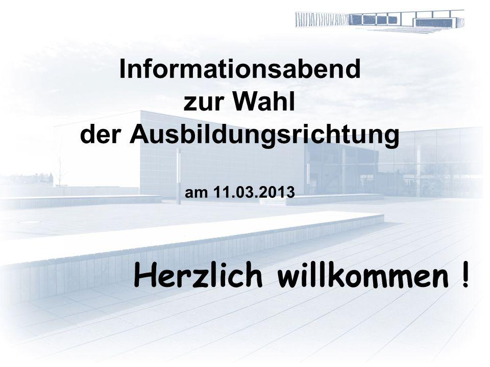 Informationsabend zur Wahl der Ausbildungsrichtung am 11.03.2013 Herzlich willkommen !