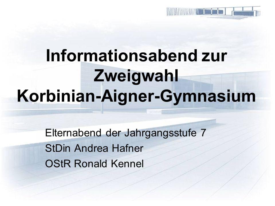Informationsabend zur Zweigwahl Korbinian-Aigner-Gymnasium Elternabend der Jahrgangsstufe 7 StDin Andrea Hafner OStR Ronald Kennel