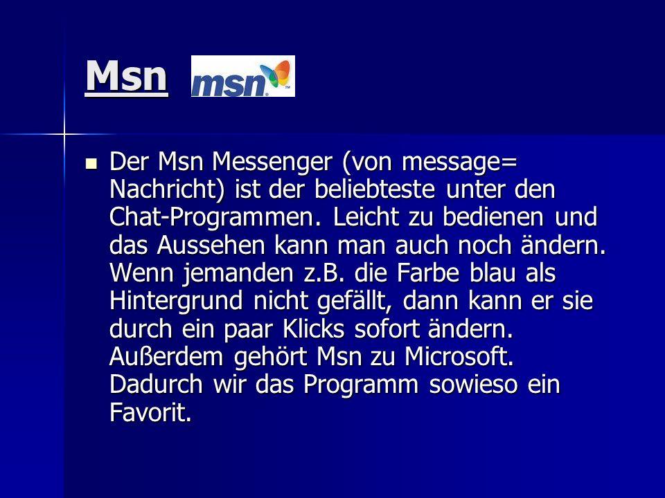 Msn Der Msn Messenger (von message= Nachricht) ist der beliebteste unter den Chat-Programmen. Leicht zu bedienen und das Aussehen kann man auch noch ä