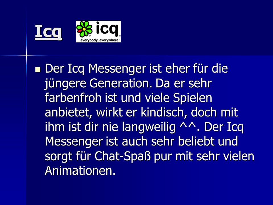 Icq Der Icq Messenger ist eher für die jüngere Generation. Da er sehr farbenfroh ist und viele Spielen anbietet, wirkt er kindisch, doch mit ihm ist d