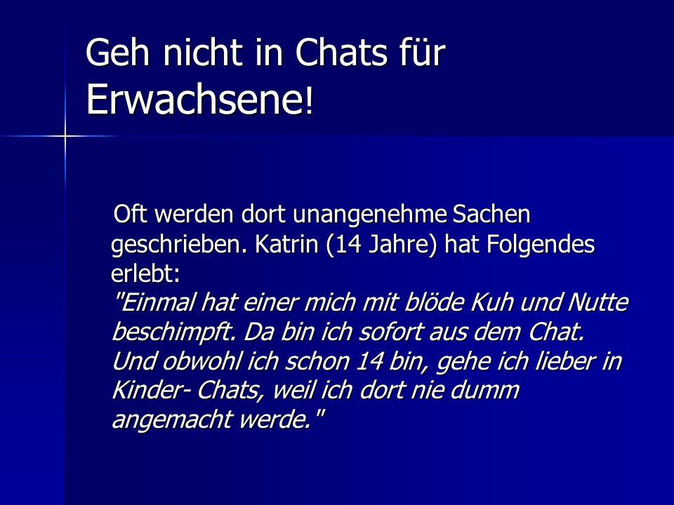 Geh nicht in Chats für Erwachsene ! Oft werden dort unangenehme Sachen geschrieben. Katrin (14 Jahre) hat Folgendes erlebt: