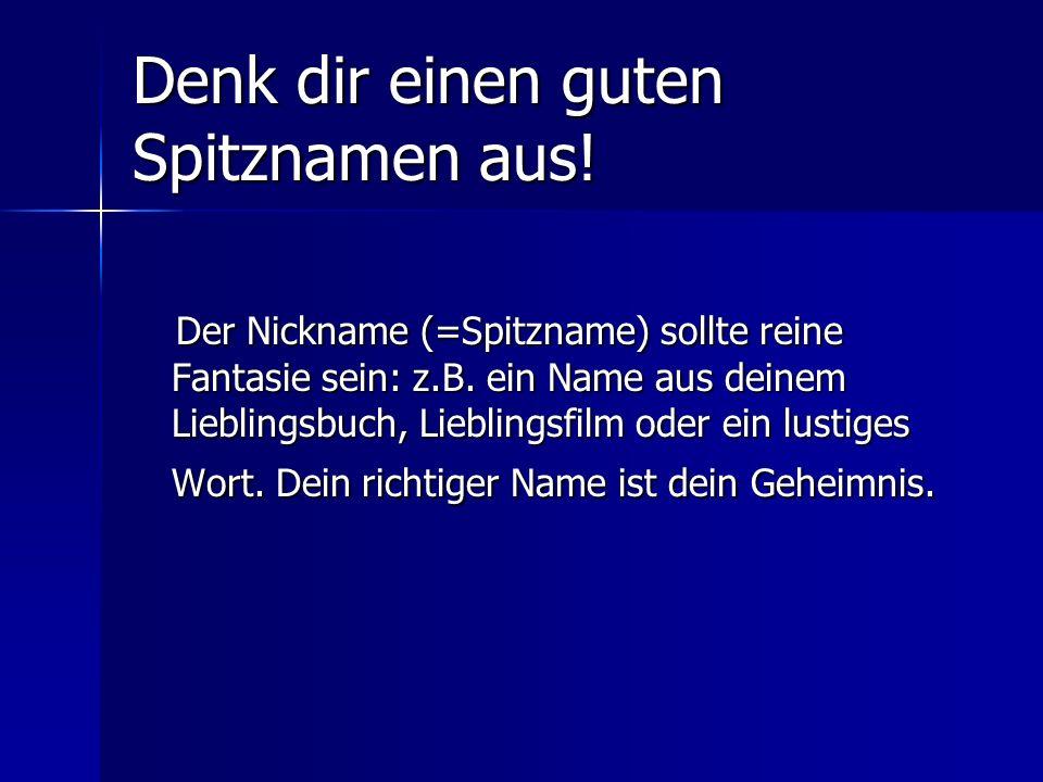 Denk dir einen guten Spitznamen aus! Der Nickname (=Spitzname) sollte reine Fantasie sein: z.B. ein Name aus deinem Lieblingsbuch, Lieblingsfilm oder