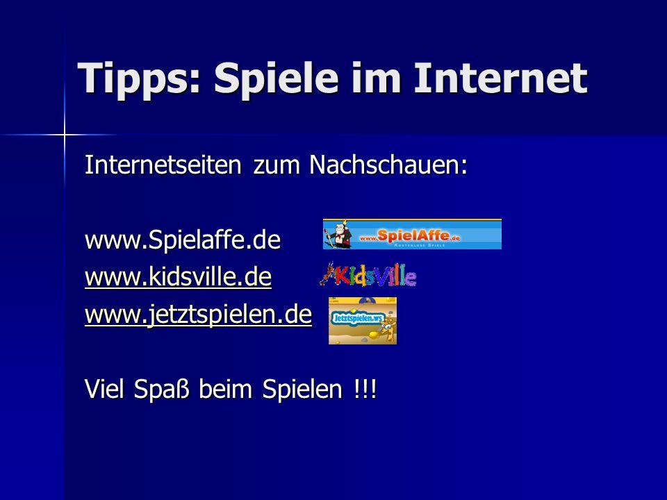 Tipps: Spiele im Internet Internetseiten zum Nachschauen: www.Spielaffe.de www.kidsville.de www.jetztspielen.de Viel Spaß beim Spielen !!!