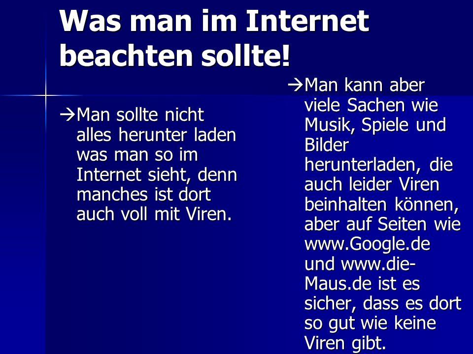 Was man im Internet beachten sollte! Man sollte nicht alles herunter laden was man so im Internet sieht, denn manches ist dort auch voll mit Viren. Ma