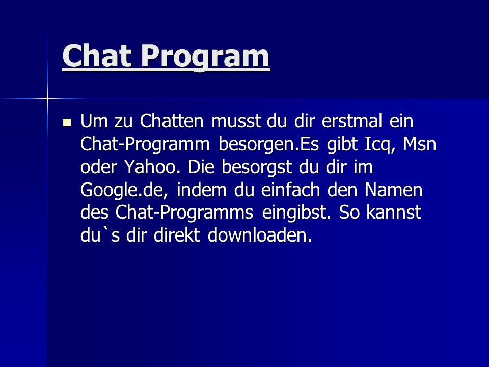Chat Program Um zu Chatten musst du dir erstmal ein Chat-Programm besorgen.Es gibt Icq, Msn oder Yahoo. Die besorgst du dir im Google.de, indem du ein