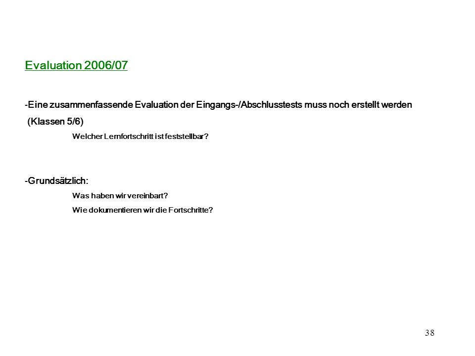 38 Evaluation 2006/07 -Eine zusammenfassende Evaluation der Eingangs-/Abschlusstests muss noch erstellt werden (Klassen 5/6) Welcher Lernfortschritt ist feststellbar.