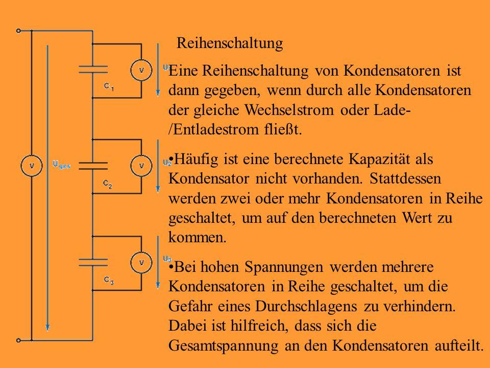 Reihenschaltung Eine Reihenschaltung von Kondensatoren ist dann gegeben, wenn durch alle Kondensatoren der gleiche Wechselstrom oder Lade- /Entladestr
