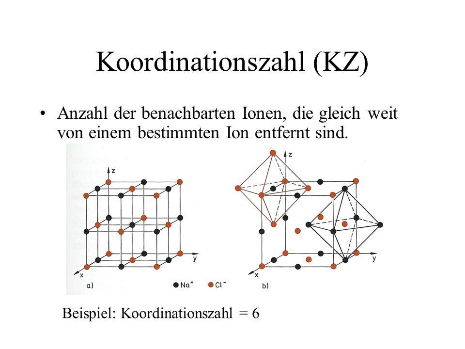 Koordinationszahl (KZ) Anzahl der benachbarten Ionen, die gleich weit von einem bestimmten Ion entfernt sind. Beispiel: Koordinationszahl = 6