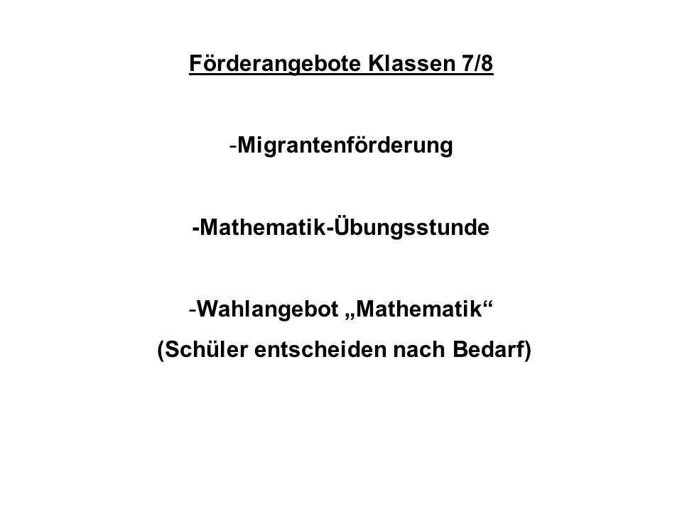 Förderangebote Klassen 7/8 -Migrantenförderung -Mathematik-Übungsstunde -Wahlangebot Mathematik (Schüler entscheiden nach Bedarf)