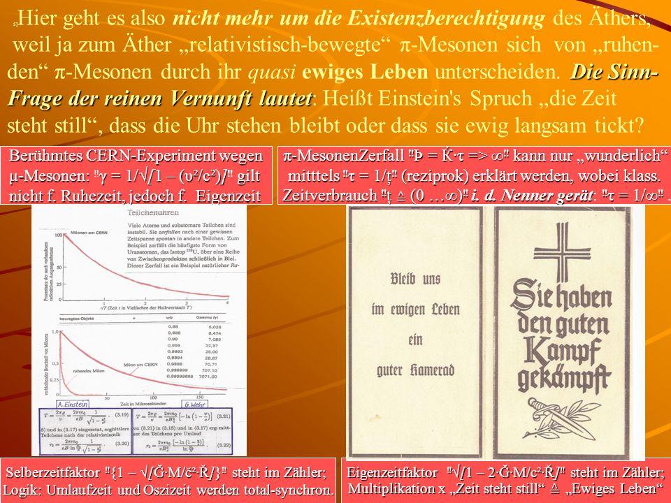 Die Sinn- Frage der reinen Vernunft lautet 5] Hier geht es also nicht mehr um die Existenzberechtigung des Äthers, weil ja zum Äther relativistisch-bewegte π-Mesonen sich von ruhen- den π-Mesonen durch ihr quasi ewiges Leben unterscheiden.